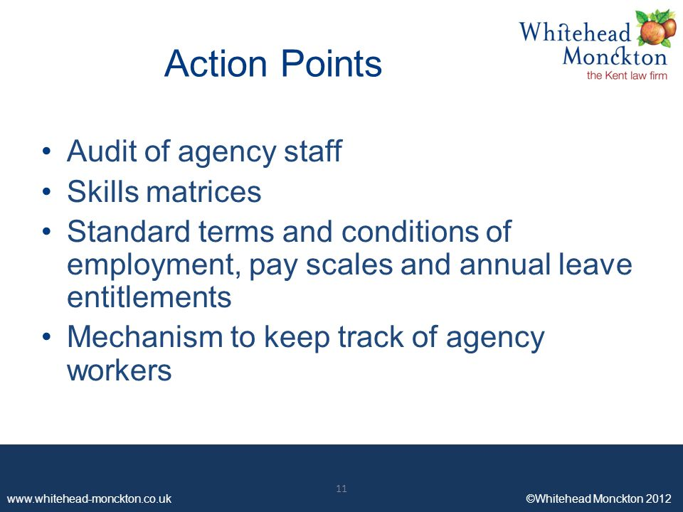www.whitehead-monckton.co.uk ©Whitehead Monckton 2012 11 www.whitehead-monckton.co.uk ©Whitehead Monckton 2012 Action Points Audit of agency staff Skills matrices Standard terms and conditions of employment, pay scales and annual leave entitlements Mechanism to keep track of agency workers 11