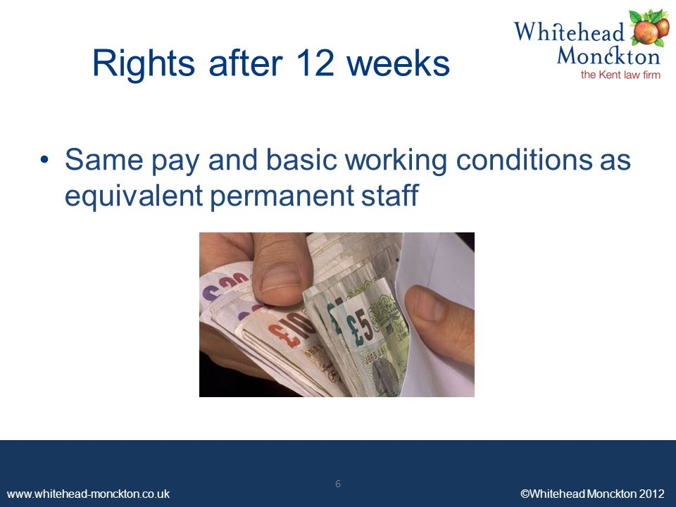 www.whitehead-monckton.co.uk ©Whitehead Monckton 2012 6 Rights after 12 weeks Same pay and basic working conditions as equivalent permanent staff 6
