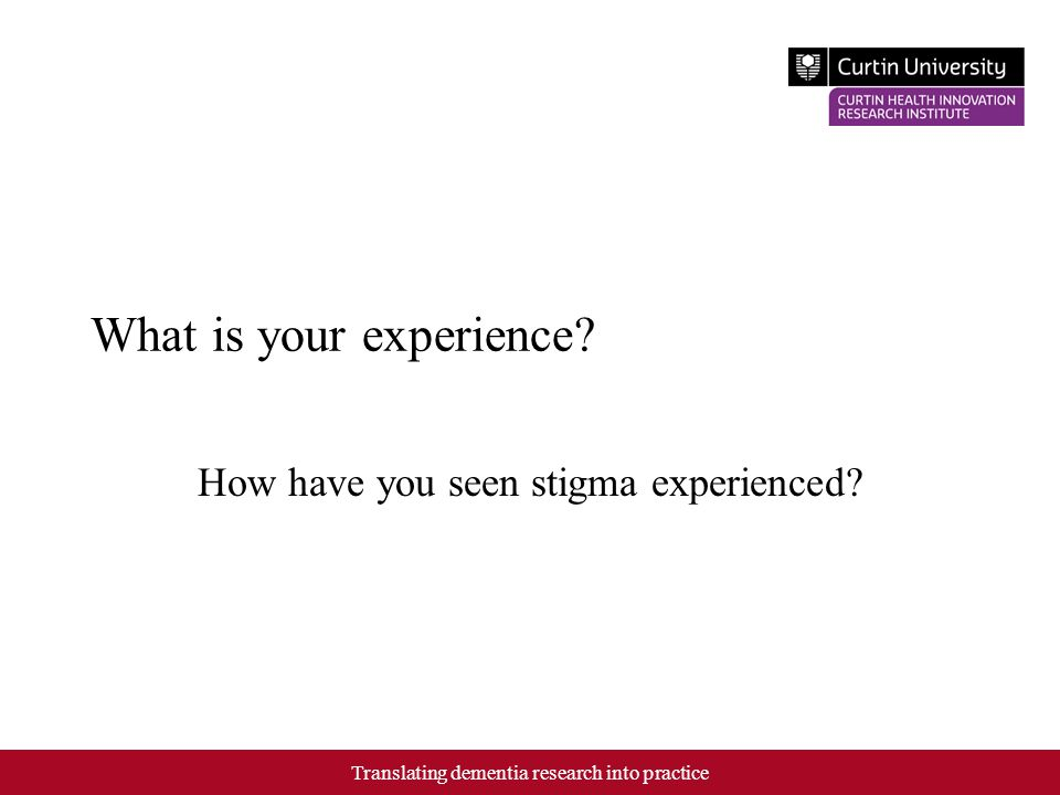 What is your experience? How have you seen stigma experienced? Translating dementia research into practice