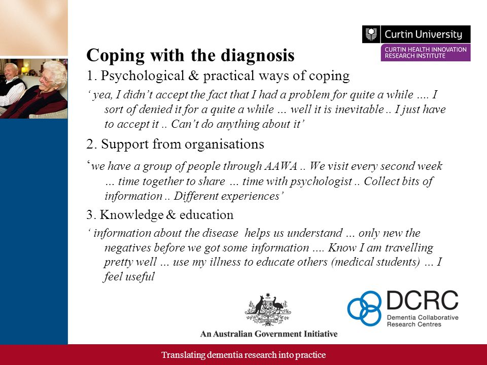 Translating dementia research into practice Coping with the diagnosis 1. Psychological & practical ways of coping ' yea, I didn't accept the fact that