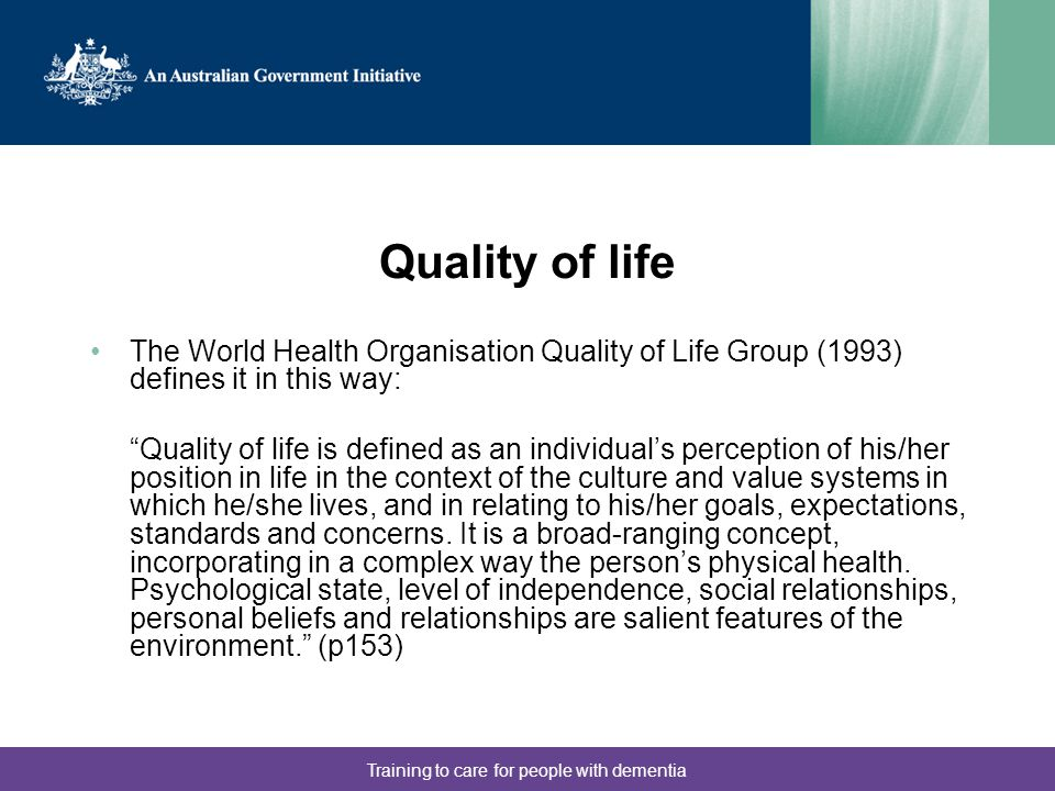Quality of life The World Health Organisation Quality of Life Group (1993) defines it in this way: Quality of life is defined as an individual's perception of his/her position in life in the context of the culture and value systems in which he/she lives, and in relating to his/her goals, expectations, standards and concerns.