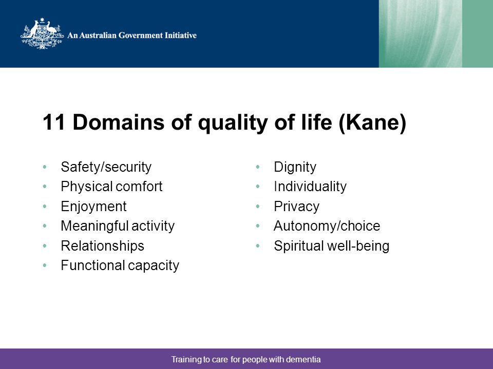 Training to care for people with dementia 11 Domains of quality of life (Kane) Safety/security Physical comfort Enjoyment Meaningful activity Relationships Functional capacity Dignity Individuality Privacy Autonomy/choice Spiritual well-being