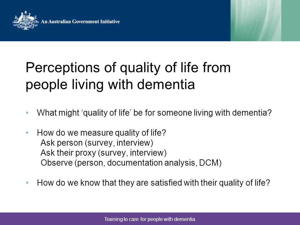 Training to care for people with dementia Perceptions of quality of life from people living with dementia What might 'quality of life' be for someone living with dementia.