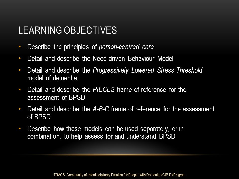 LEARNING OBJECTIVES Describe the principles of person-centred care Detail and describe the Need-driven Behaviour Model Detail and describe the Progres
