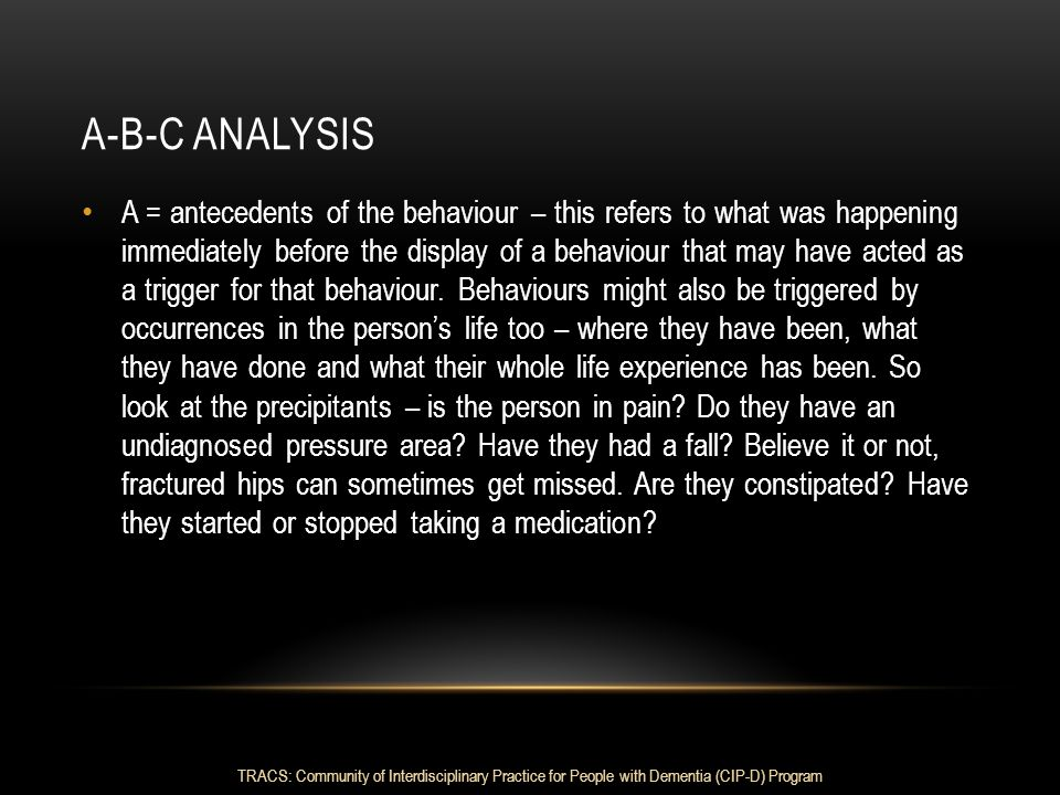 A-B-C ANALYSIS A = antecedents of the behaviour – this refers to what was happening immediately before the display of a behaviour that may have acted