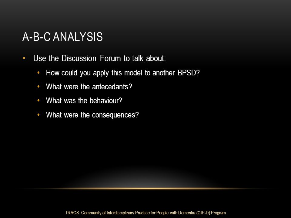 A-B-C ANALYSIS Use the Discussion Forum to talk about: How could you apply this model to another BPSD? What were the antecedants? What was the behavio