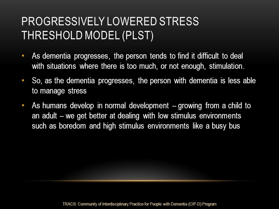 PROGRESSIVELY LOWERED STRESS THRESHOLD MODEL (PLST) As dementia progresses, the person tends to find it difficult to deal with situations where there