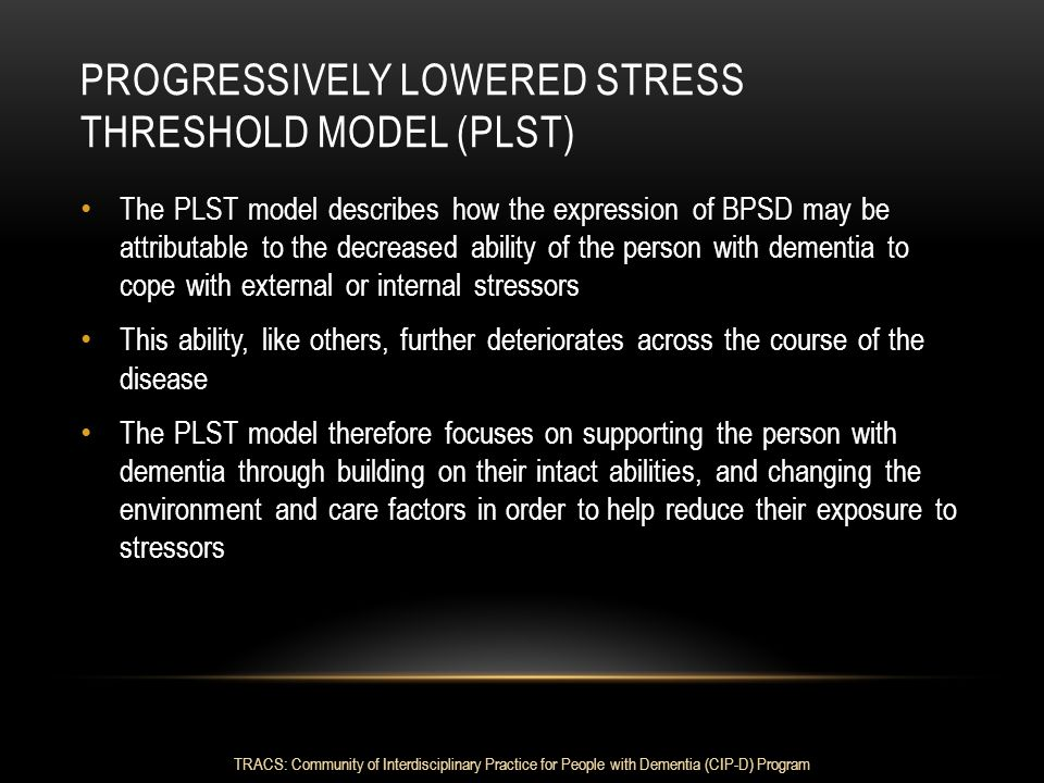 PROGRESSIVELY LOWERED STRESS THRESHOLD MODEL (PLST) The PLST model describes how the expression of BPSD may be attributable to the decreased ability o