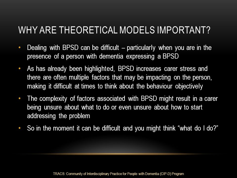 WHY ARE THEORETICAL MODELS IMPORTANT? Dealing with BPSD can be difficult – particularly when you are in the presence of a person with dementia express