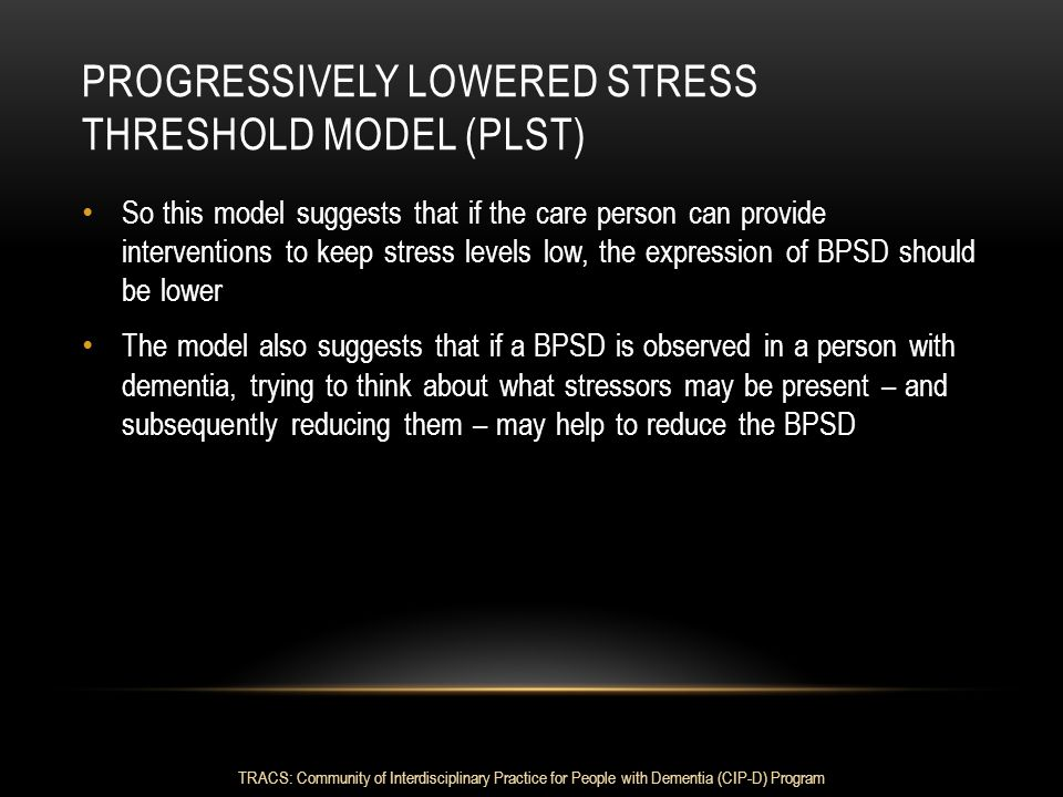 PROGRESSIVELY LOWERED STRESS THRESHOLD MODEL (PLST) So this model suggests that if the care person can provide interventions to keep stress levels low