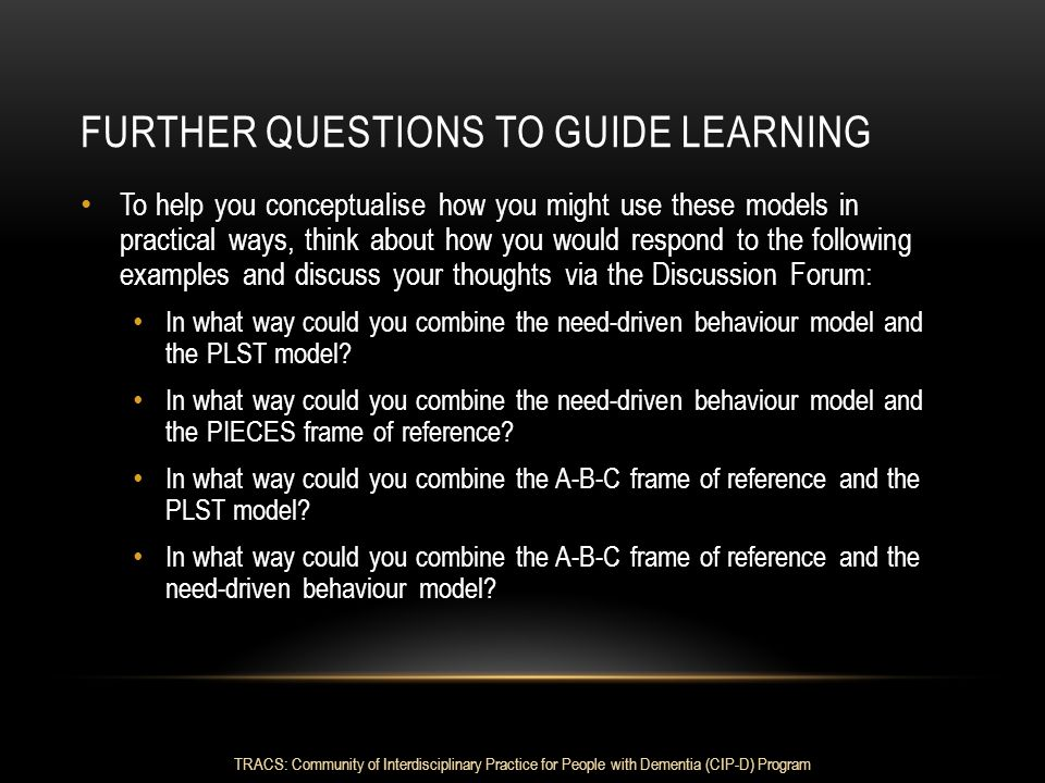 FURTHER QUESTIONS TO GUIDE LEARNING To help you conceptualise how you might use these models in practical ways, think about how you would respond to t