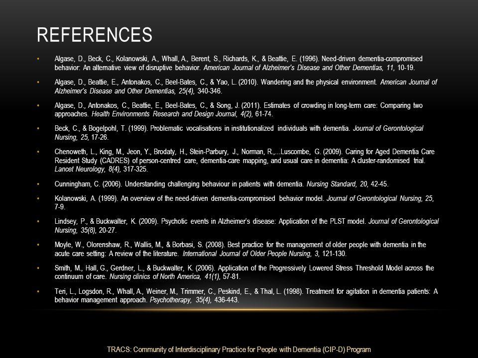 REFERENCES Algase, D., Beck, C., Kolanowski, A., Whall, A., Berent, S., Richards, K., & Beattie, E. (1996). Need-driven dementia-compromised behavior: