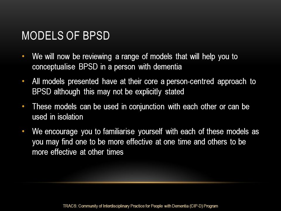 MODELS OF BPSD We will now be reviewing a range of models that will help you to conceptualise BPSD in a person with dementia All models presented have