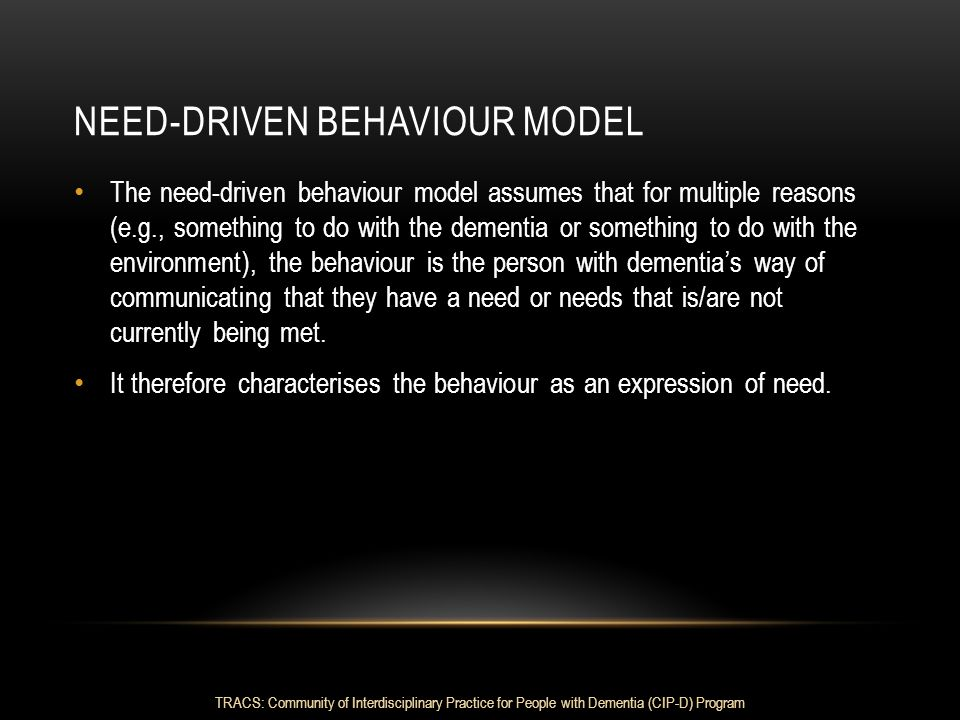 NEED-DRIVEN BEHAVIOUR MODEL The need-driven behaviour model assumes that for multiple reasons (e.g., something to do with the dementia or something to