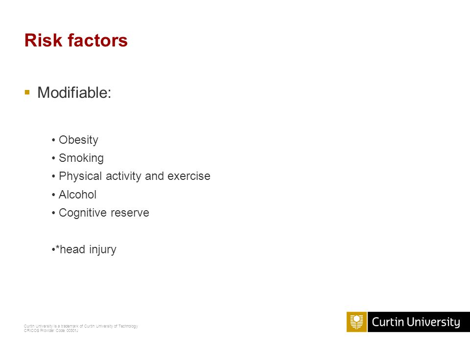 Curtin University is a trademark of Curtin University of Technology CRICOS Provider Code 00301J Risk factors  Modifiable: Obesity Smoking Physical activity and exercise Alcohol Cognitive reserve *head injury