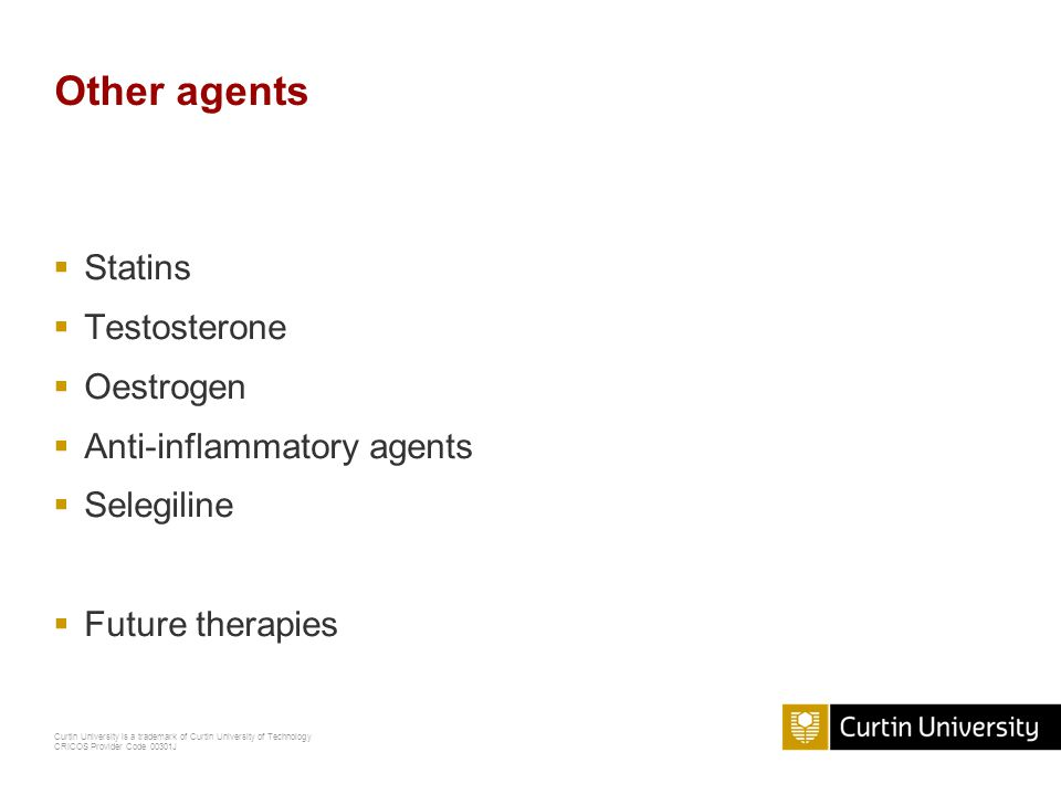 Curtin University is a trademark of Curtin University of Technology CRICOS Provider Code 00301J Other agents  Statins  Testosterone  Oestrogen  Anti-inflammatory agents  Selegiline  Future therapies