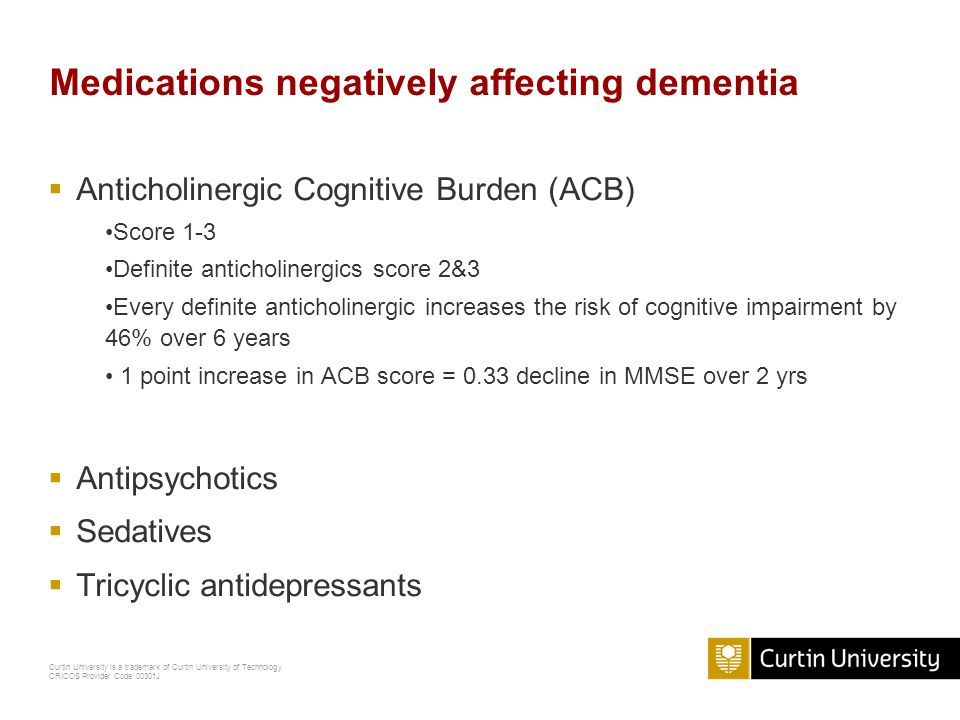 Curtin University is a trademark of Curtin University of Technology CRICOS Provider Code 00301J Medications negatively affecting dementia  Anticholinergic Cognitive Burden (ACB) Score 1-3 Definite anticholinergics score 2&3 Every definite anticholinergic increases the risk of cognitive impairment by 46% over 6 years 1 point increase in ACB score = 0.33 decline in MMSE over 2 yrs  Antipsychotics  Sedatives  Tricyclic antidepressants