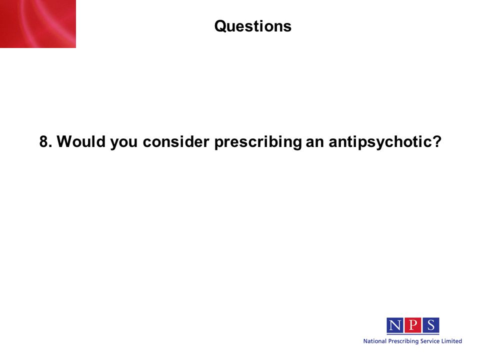Questions 8. Would you consider prescribing an antipsychotic?
