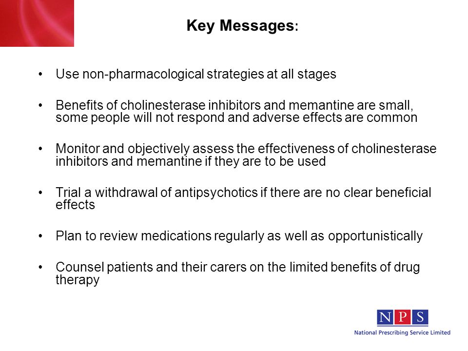 Key Messages : Use non-pharmacological strategies at all stages Benefits of cholinesterase inhibitors and memantine are small, some people will not respond and adverse effects are common Monitor and objectively assess the effectiveness of cholinesterase inhibitors and memantine if they are to be used Trial a withdrawal of antipsychotics if there are no clear beneficial effects Plan to review medications regularly as well as opportunistically Counsel patients and their carers on the limited benefits of drug therapy