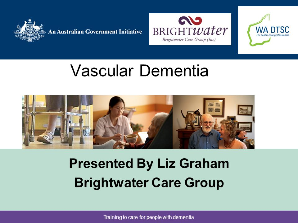 Training to care for people with dementia Objectives To increase knowledge and understanding of Vascular Dementia To demonstrate the progression of Vascular Dementia To discuss the importance of team management of the person with Vascular Dementia