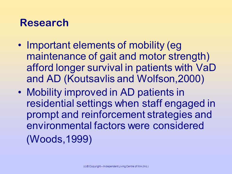(c)© Copyright – Independent Living Centre of WA (Inc.) Research Important elements of mobility (eg maintenance of gait and motor strength) afford longer survival in patients with VaD and AD (Koutsavlis and Wolfson,2000) Mobility improved in AD patients in residential settings when staff engaged in prompt and reinforcement strategies and environmental factors were considered (Woods,1999)