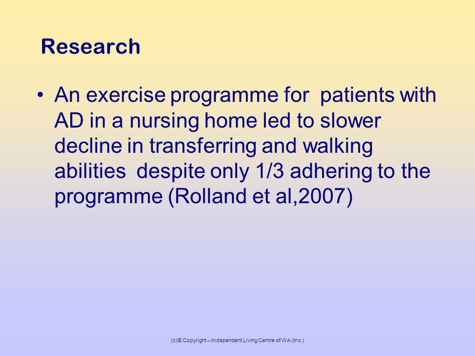 (c)© Copyright – Independent Living Centre of WA (Inc.) Research An exercise programme for patients with AD in a nursing home led to slower decline in transferring and walking abilities despite only 1/3 adhering to the programme (Rolland et al,2007)