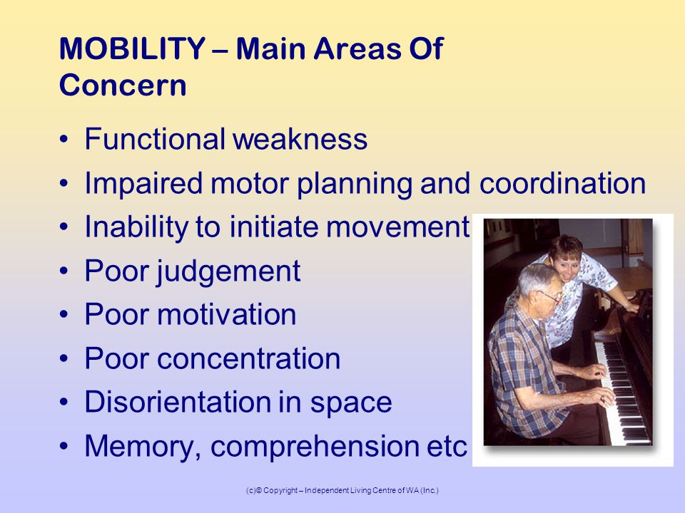 (c)© Copyright – Independent Living Centre of WA (Inc.) MOBILITY – Main Areas Of Concern Functional weakness Impaired motor planning and coordination Inability to initiate movement Poor judgement Poor motivation Poor concentration Disorientation in space Memory, comprehension etc