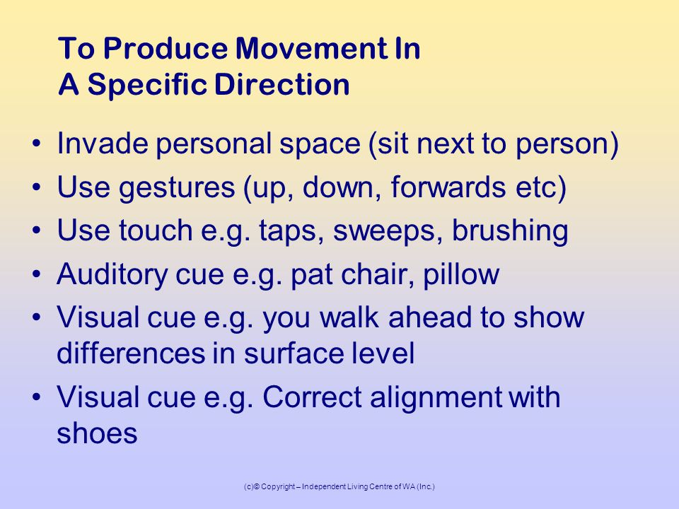 (c)© Copyright – Independent Living Centre of WA (Inc.) To Produce Movement In A Specific Direction Invade personal space (sit next to person) Use gestures (up, down, forwards etc) Use touch e.g.