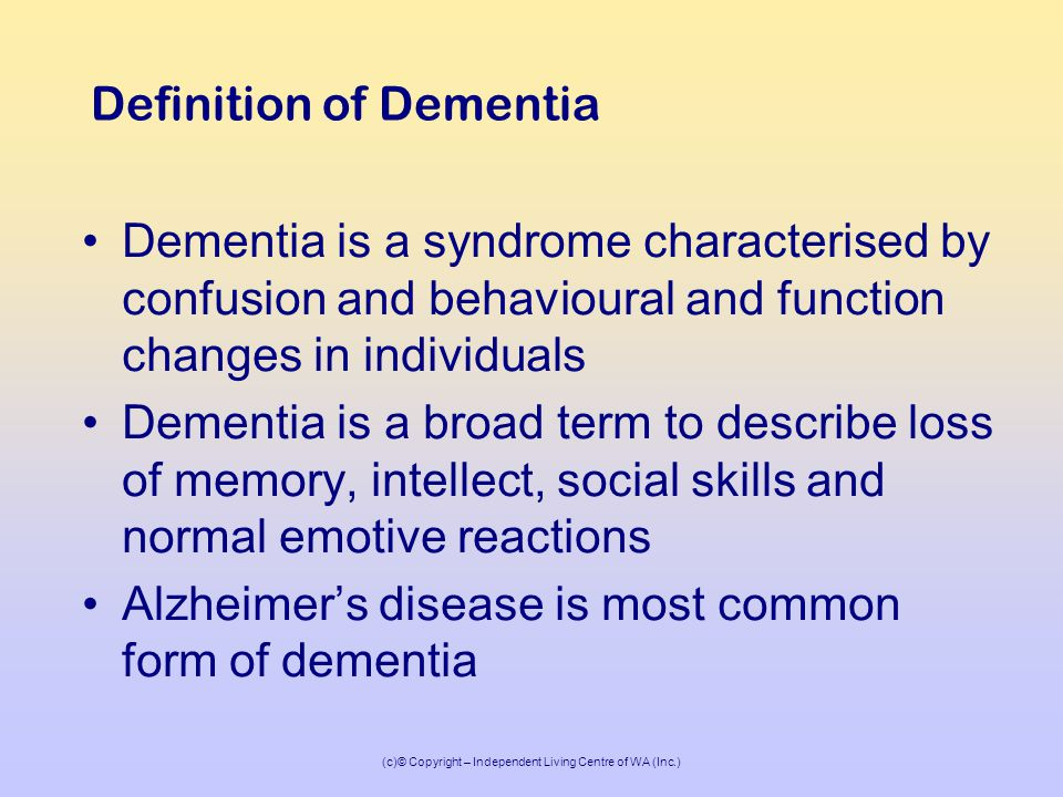 (c)© Copyright – Independent Living Centre of WA (Inc.) Definition of Dementia Dementia is a syndrome characterised by confusion and behavioural and function changes in individuals Dementia is a broad term to describe loss of memory, intellect, social skills and normal emotive reactions Alzheimer's disease is most common form of dementia