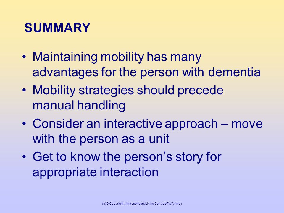 (c)© Copyright – Independent Living Centre of WA (Inc.) SUMMARY Maintaining mobility has many advantages for the person with dementia Mobility strategies should precede manual handling Consider an interactive approach – move with the person as a unit Get to know the person's story for appropriate interaction