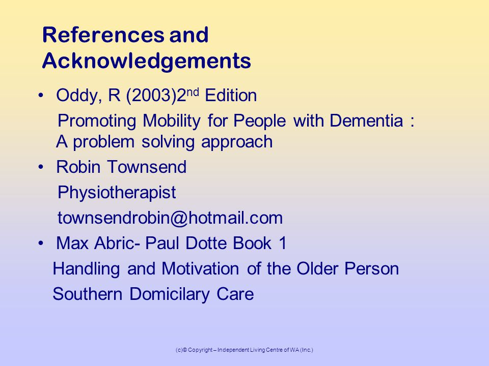 (c)© Copyright – Independent Living Centre of WA (Inc.) References and Acknowledgements Oddy, R (2003)2 nd Edition Promoting Mobility for People with Dementia : A problem solving approach Robin Townsend Physiotherapist townsendrobin@hotmail.com Max Abric- Paul Dotte Book 1 Handling and Motivation of the Older Person Southern Domicilary Care