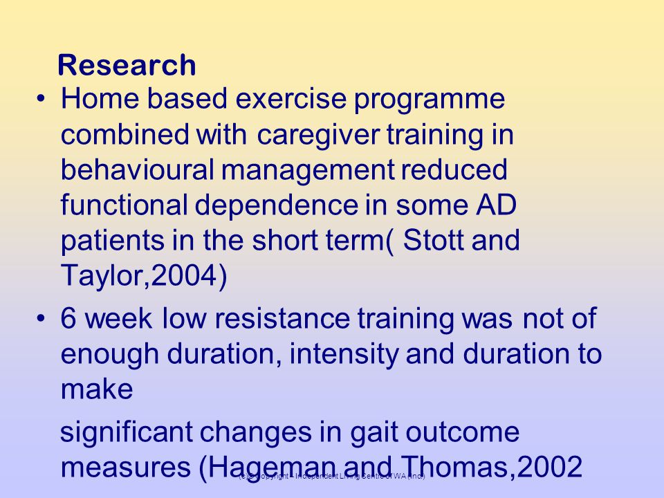 (c)© Copyright – Independent Living Centre of WA (Inc.) Research Home based exercise programme combined with caregiver training in behavioural management reduced functional dependence in some AD patients in the short term( Stott and Taylor,2004) 6 week low resistance training was not of enough duration, intensity and duration to make significant changes in gait outcome measures (Hageman and Thomas,2002