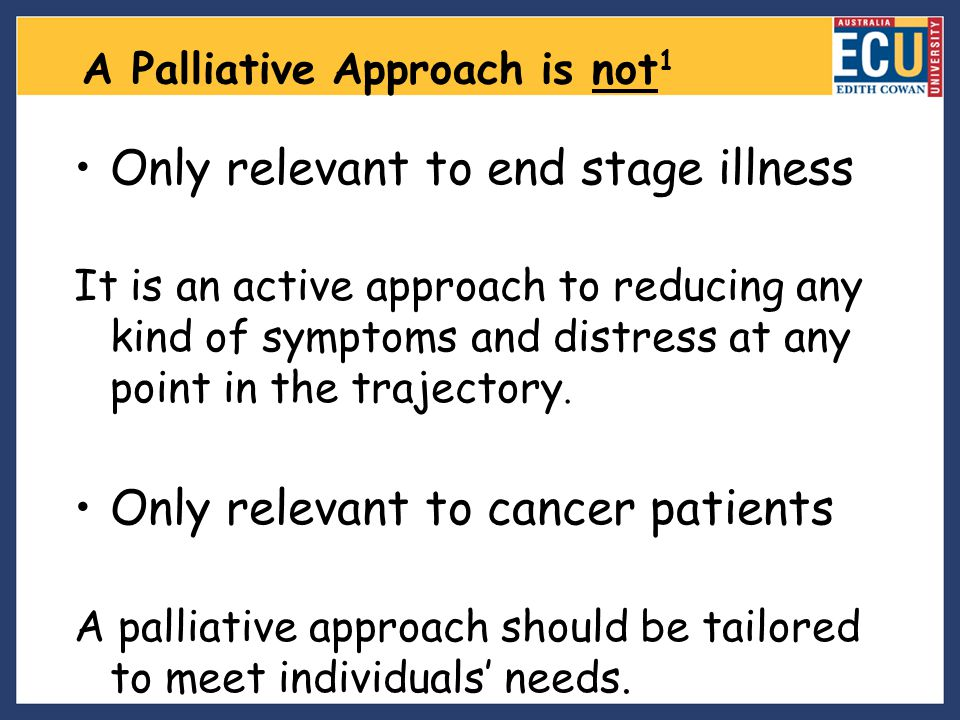 A Palliative Approach is not 1 Only relevant to end stage illness It is an active approach to reducing any kind of symptoms and distress at any point