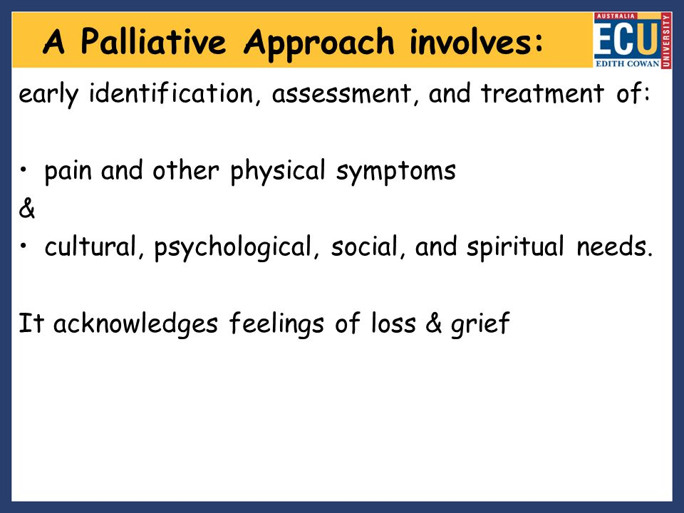 A Palliative Approach involves: early identification, assessment, and treatment of: pain and other physical symptoms & cultural, psychological, social