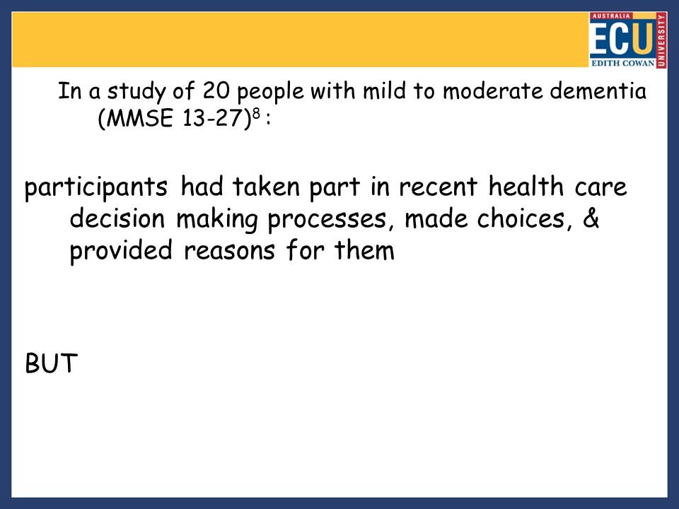 In a study of 20 people with mild to moderate dementia (MMSE 13-27) 8 : participants had taken part in recent health care decision making processes, m