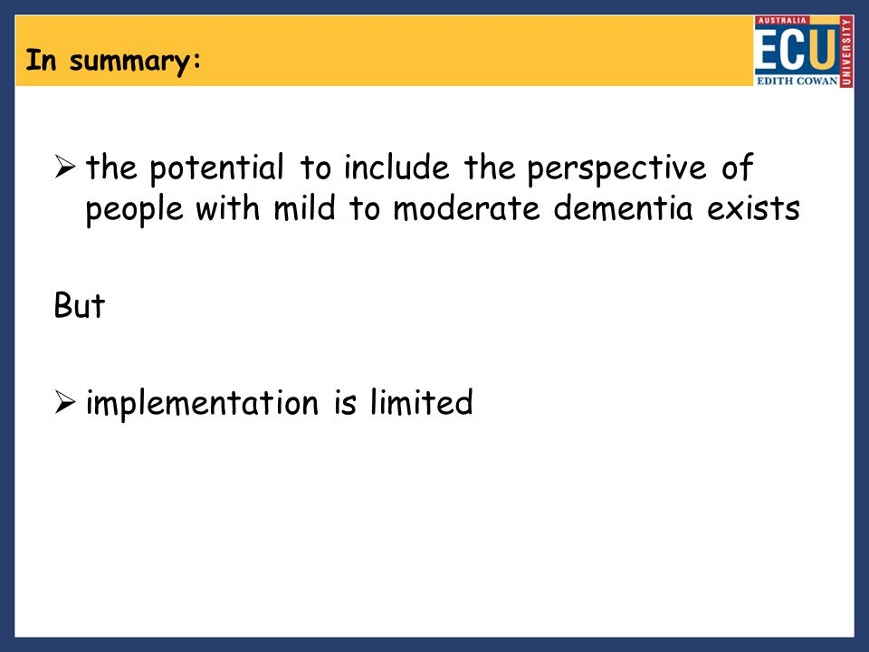 In summary:  the potential to include the perspective of people with mild to moderate dementia exists But  implementation is limited