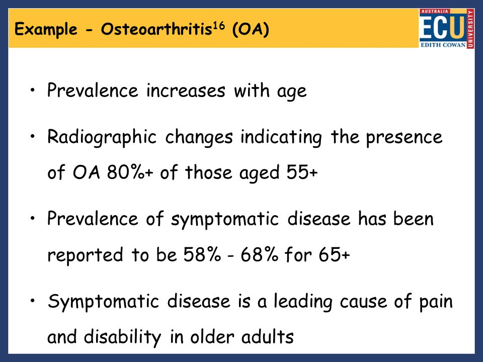 Example - Osteoarthritis 16 (OA) Prevalence increases with age Radiographic changes indicating the presence of OA 80%+ of those aged 55+ Prevalence of