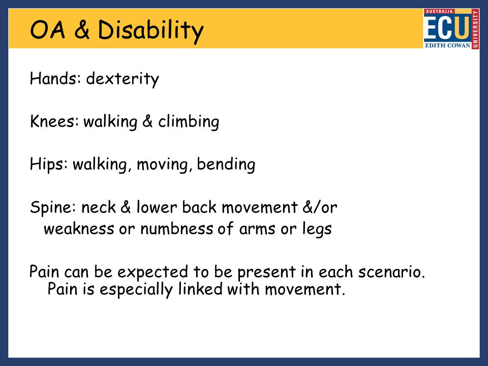 OA & Disability Hands: dexterity Knees: walking & climbing Hips: walking, moving, bending Spine: neck & lower back movement &/or weakness or numbness