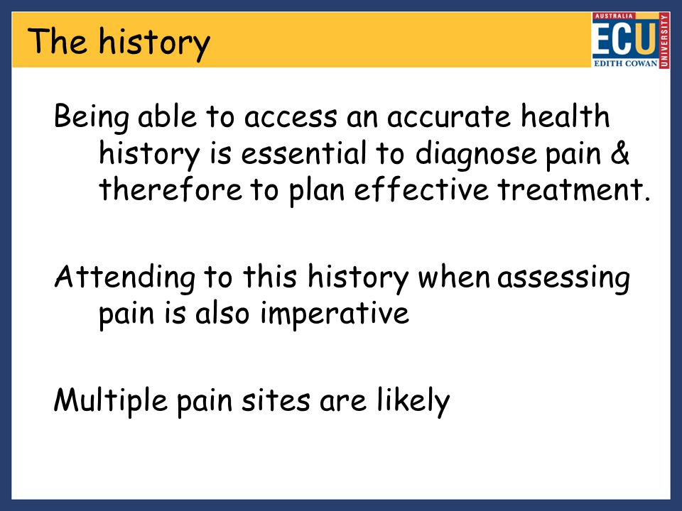 The history Being able to access an accurate health history is essential to diagnose pain & therefore to plan effective treatment. Attending to this h