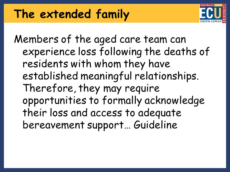 The extended family Members of the aged care team can experience loss following the deaths of residents with whom they have established meaningful rel