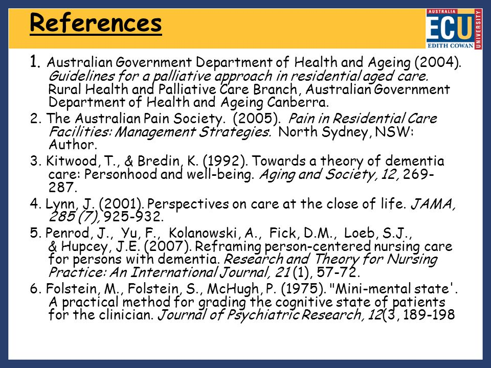 References 1. Australian Government Department of Health and Ageing (2004). Guidelines for a palliative approach in residential aged care. Rural Healt