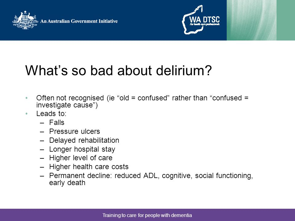 """What's so bad about delirium? Often not recognised (ie """"old = confused"""" rather than """"confused = investigate cause"""") Leads to: –Falls –Pressure ulcers"""