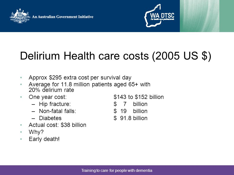 Training to care for people with dementia Delirium Health care costs (2005 US $) Approx $295 extra cost per survival day Average for 11.8 million patients aged 65+ with 20% delirium rate One year cost: $143 to $152 billion –Hip fracture: $ 7 billion –Non-fatal falls:$ 19 billion –Diabetes $ 91.8 billion Actual cost: $38 billion Why.