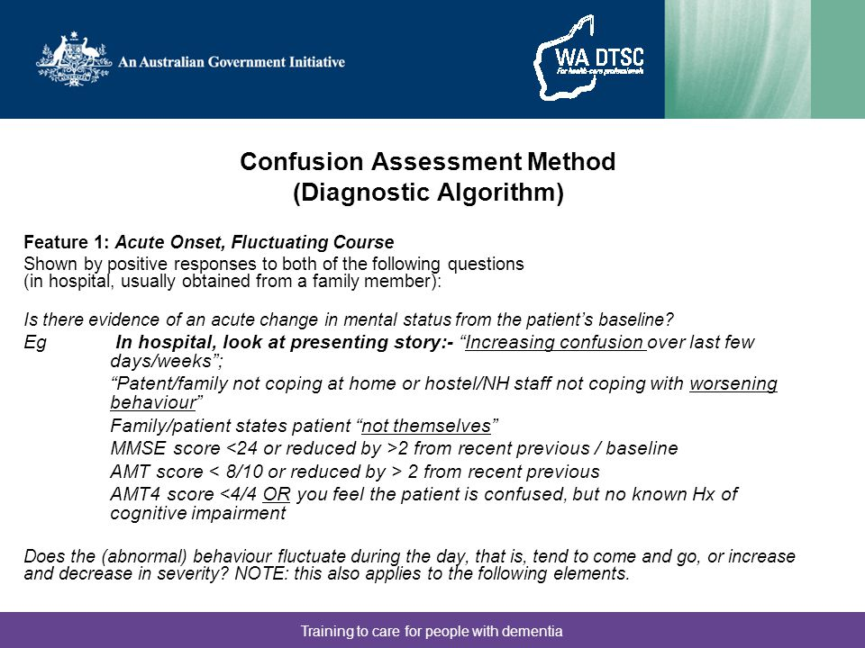 Training to care for people with dementia Confusion Assessment Method (Diagnostic Algorithm) Feature 1: Acute Onset, Fluctuating Course Shown by posit