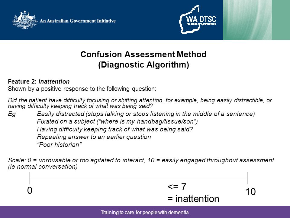 Training to care for people with dementia Confusion Assessment Method (Diagnostic Algorithm) Feature 2: Inattention Shown by a positive response to th