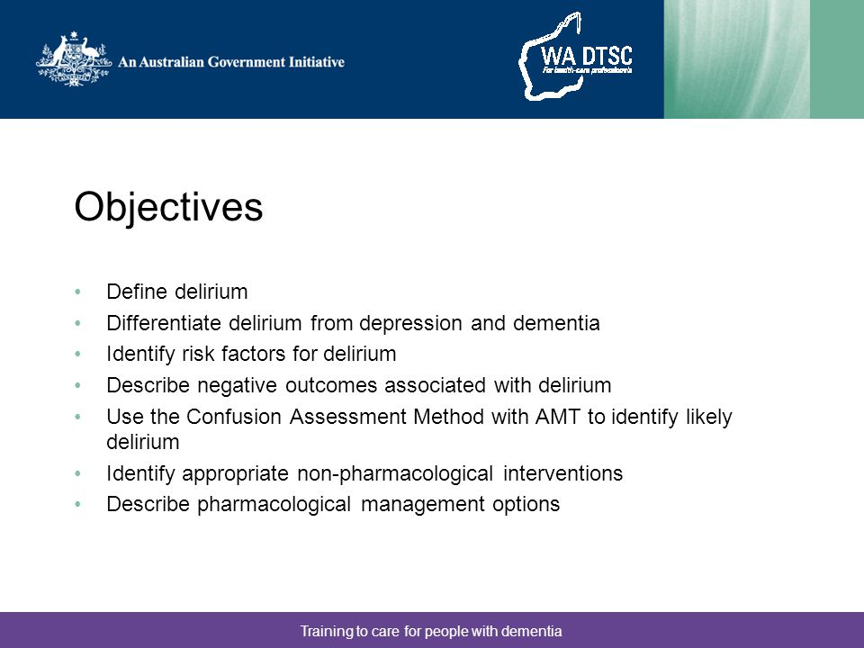 Training to care for people with dementia Objectives Define delirium Differentiate delirium from depression and dementia Identify risk factors for del