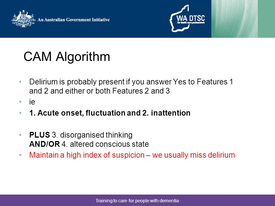 Training to care for people with dementia CAM Algorithm Delirium is probably present if you answer Yes to Features 1 and 2 and either or both Features
