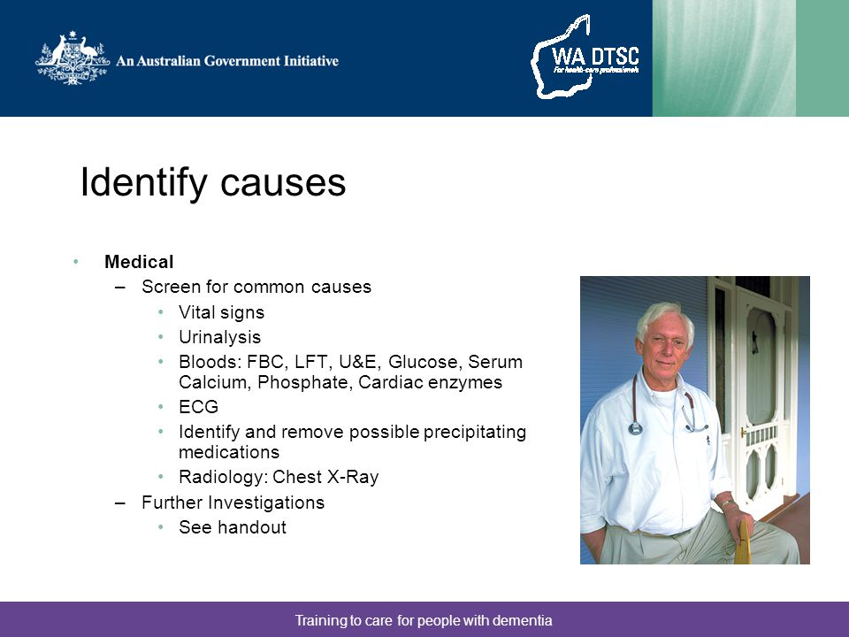 Training to care for people with dementia Identify causes Medical –Screen for common causes Vital signs Urinalysis Bloods: FBC, LFT, U&E, Glucose, Serum Calcium, Phosphate, Cardiac enzymes ECG Identify and remove possible precipitating medications Radiology: Chest X-Ray –Further Investigations See handout