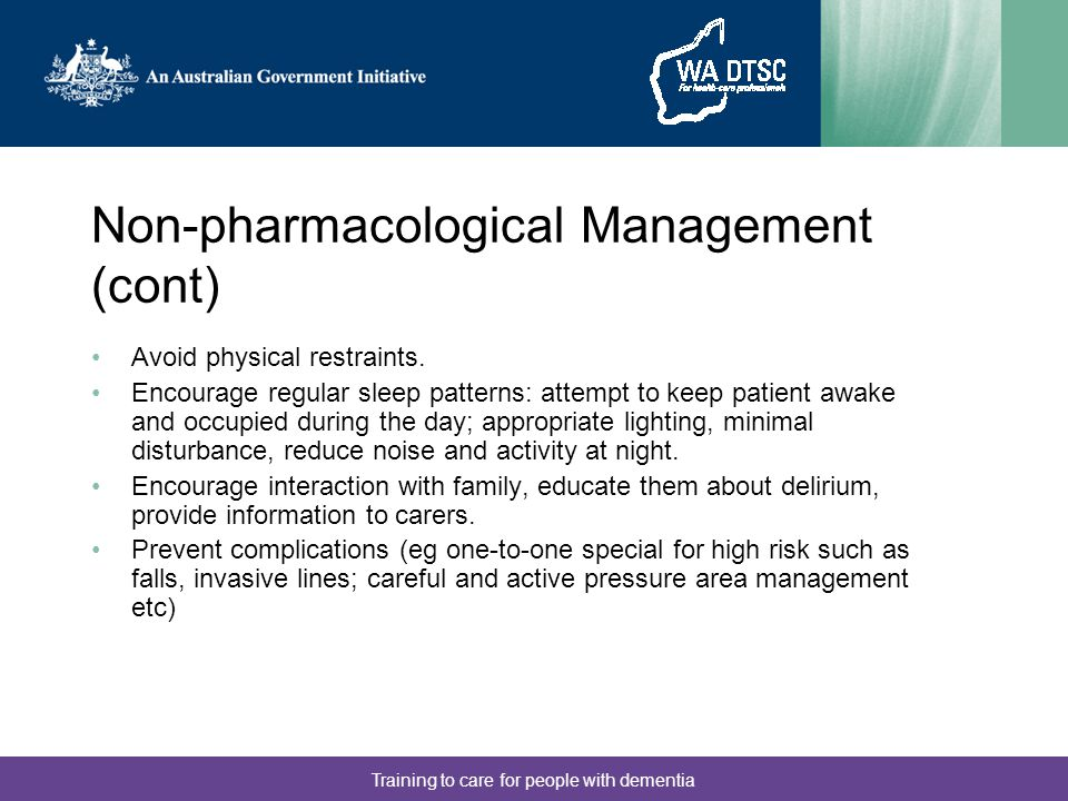 Training to care for people with dementia Non-pharmacological Management (cont) Avoid physical restraints.