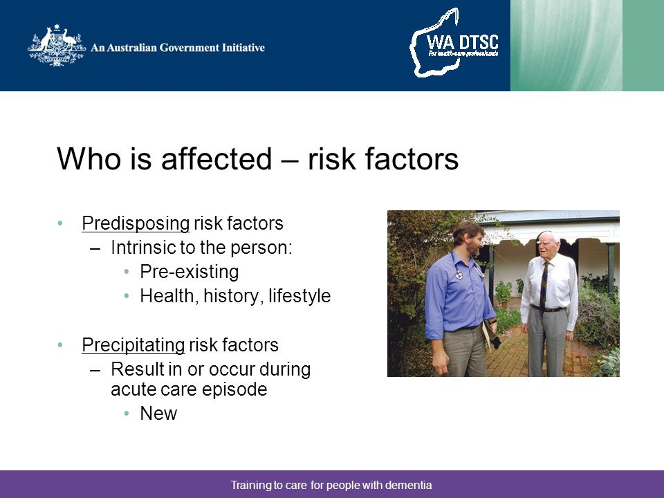 Training to care for people with dementia Who is affected – risk factors Predisposing risk factors –Intrinsic to the person: Pre-existing Health, history, lifestyle Precipitating risk factors –Result in or occur during acute care episode New